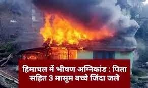 हिमाचल : भीषण अग्निकांड में एक ही परिवार के 3 बच्चों सहित 4 लोग जिंदा जले